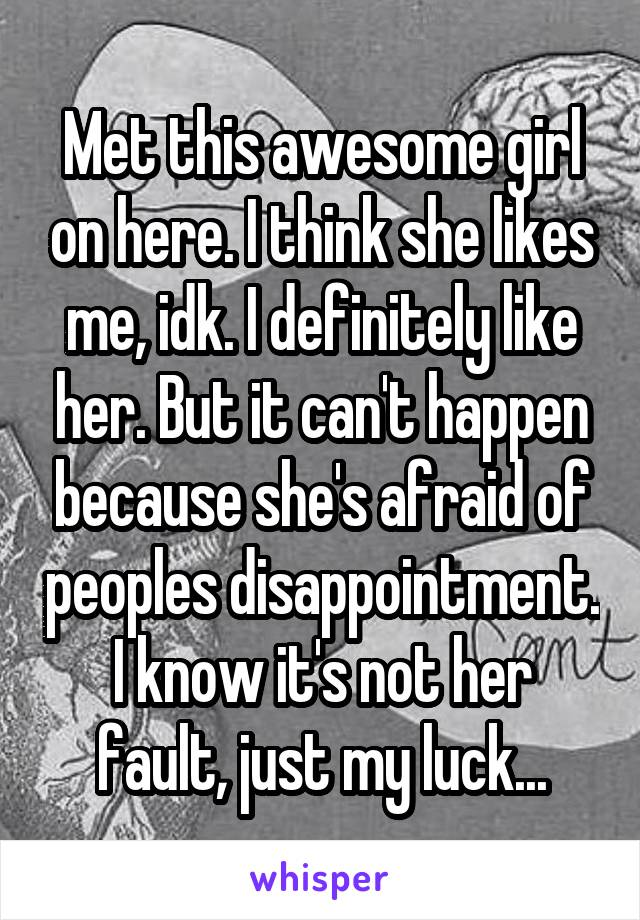 Met this awesome girl on here. I think she likes me, idk. I definitely like her. But it can't happen because she's afraid of peoples disappointment. I know it's not her fault, just my luck...