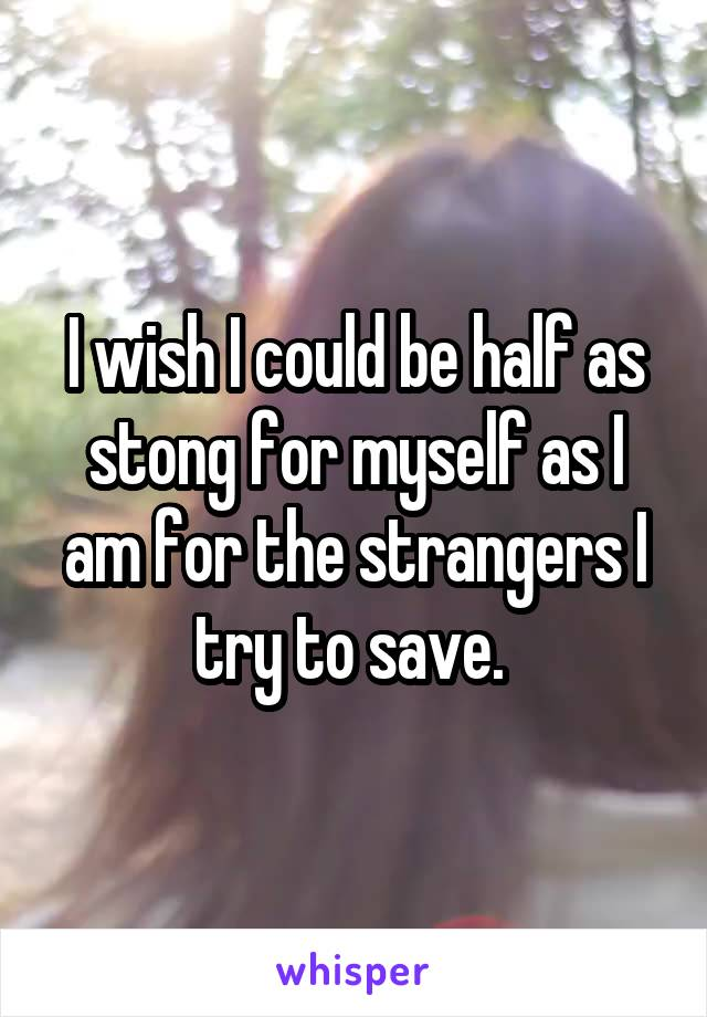 I wish I could be half as stong for myself as I am for the strangers I try to save.