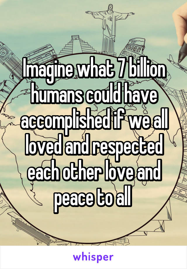 Imagine what 7 billion humans could have accomplished if we all loved and respected each other love and peace to all