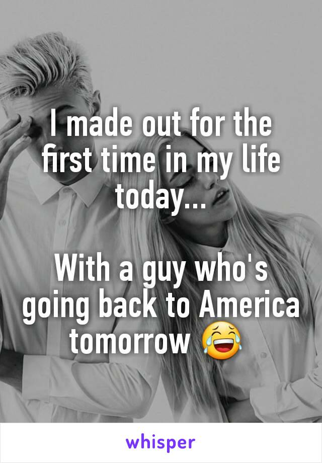 I made out for the first time in my life today...  With a guy who's going back to America tomorrow 😂