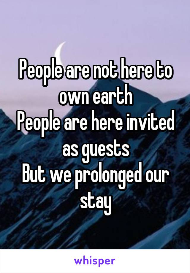People are not here to own earth People are here invited as guests But we prolonged our stay