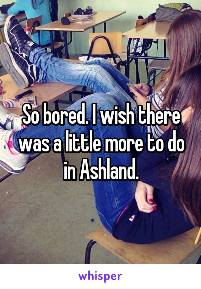 So bored. I wish there was a little more to do in Ashland.