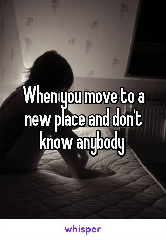 When you move to a new place and don't know anybody