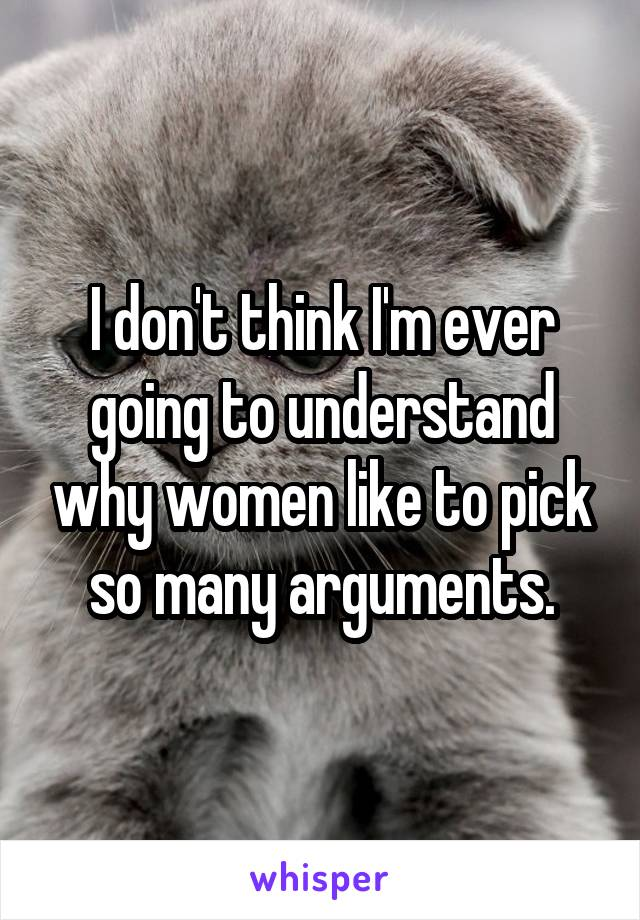 I don't think I'm ever going to understand why women like to pick so many arguments.