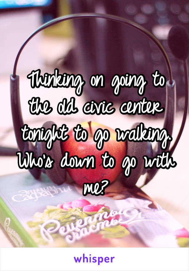 Thinking on going to the old civic center tonight to go walking. Who's down to go with me?