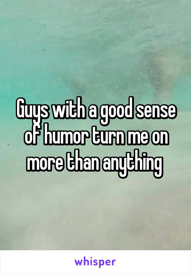 Guys with a good sense of humor turn me on more than anything