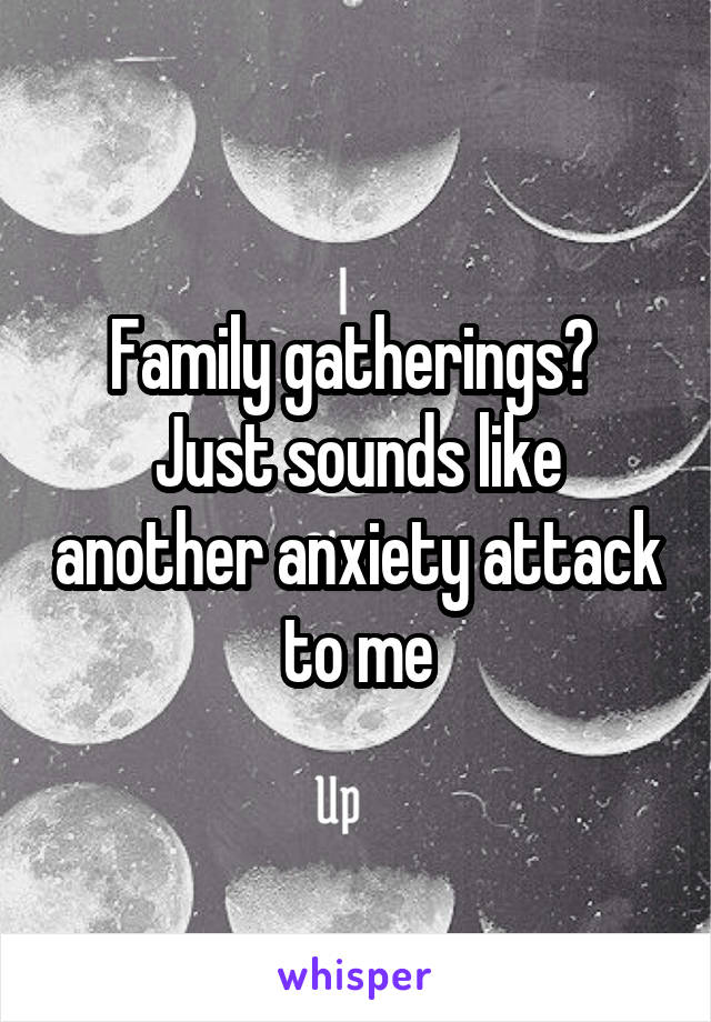 Family gatherings?  Just sounds like another anxiety attack to me