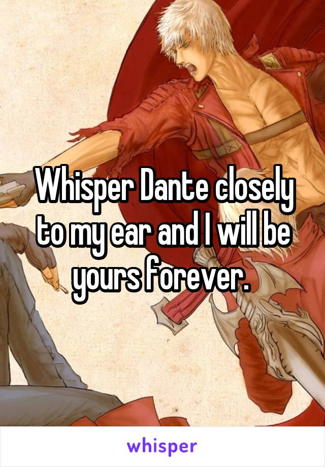 Whisper Dante closely to my ear and I will be yours forever.