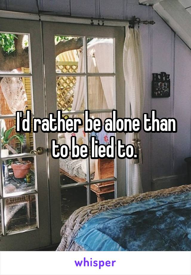 I'd rather be alone than to be lied to.