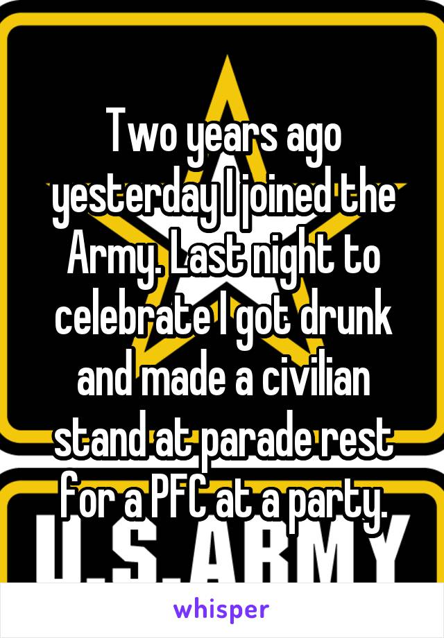 Two years ago yesterday I joined the Army. Last night to celebrate I got drunk and made a civilian stand at parade rest for a PFC at a party.