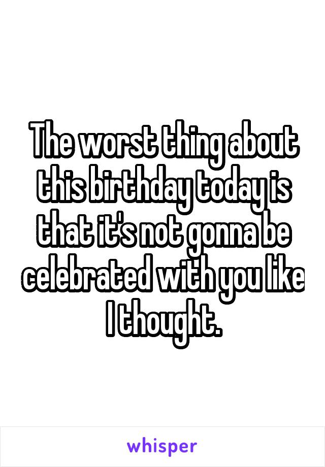 The worst thing about this birthday today is that it's not gonna be celebrated with you like I thought.