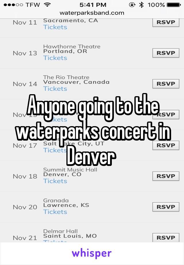 Anyone going to the waterparks concert in Denver