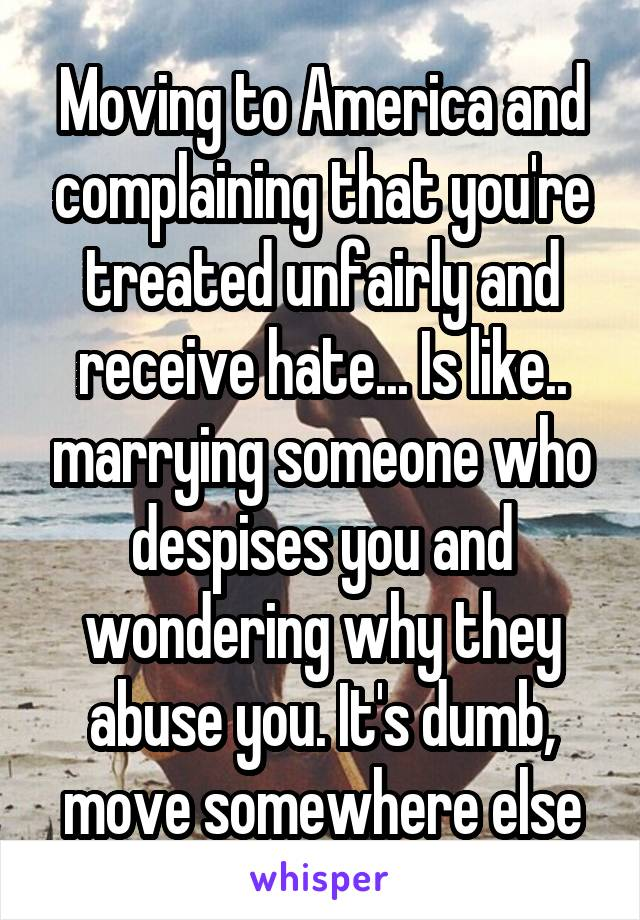 Moving to America and complaining that you're treated unfairly and receive hate... Is like.. marrying someone who despises you and wondering why they abuse you. It's dumb, move somewhere else