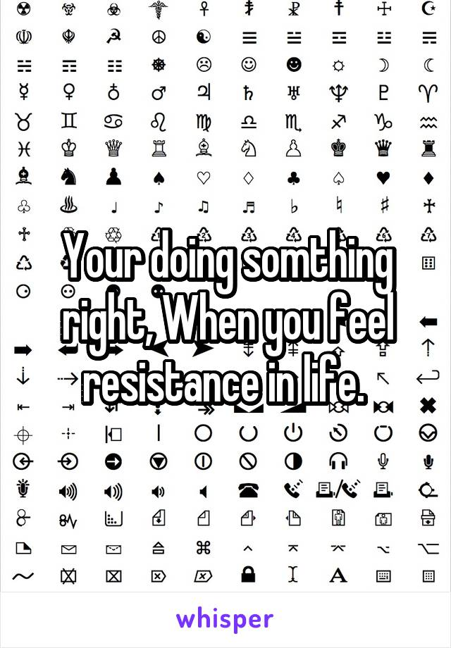 Your doing somthing right, When you feel resistance in life.