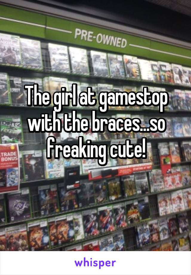 The girl at gamestop with the braces...so freaking cute!
