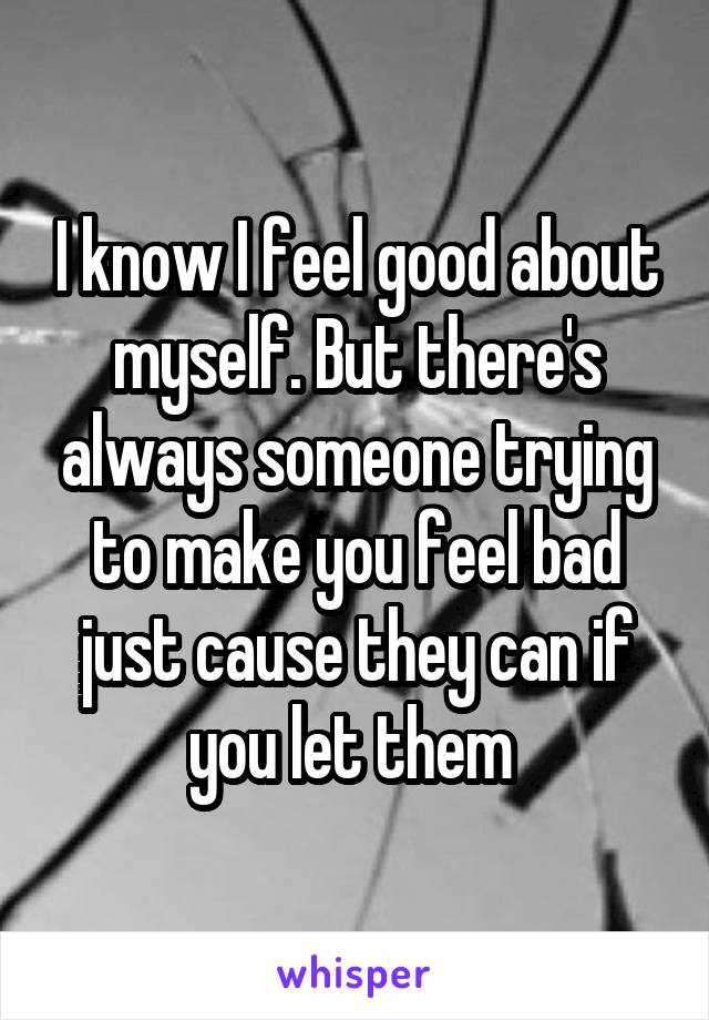 I know I feel good about myself. But there's always someone trying to make you feel bad just cause they can if you let them