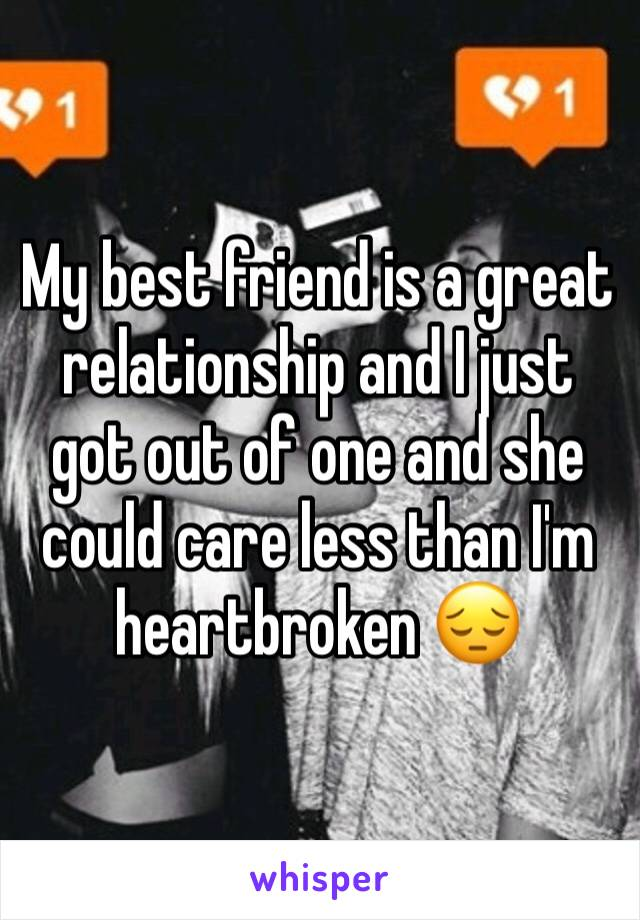 My best friend is a great relationship and I just got out of one and she could care less than I'm heartbroken 😔
