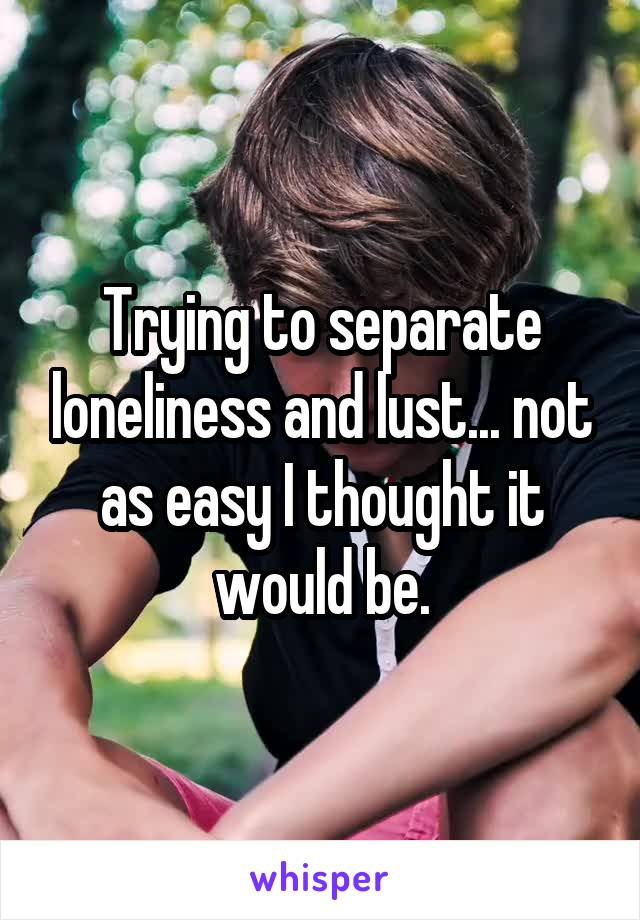 Trying to separate loneliness and lust... not as easy I thought it would be.