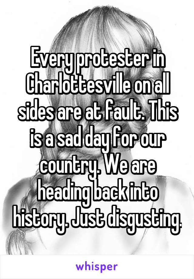 Every protester in Charlottesville on all sides are at fault. This is a sad day for our country. We are heading back into history. Just disgusting.