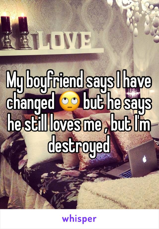 My boyfriend says I have changed 🙄 but he says he still loves me , but I'm destroyed