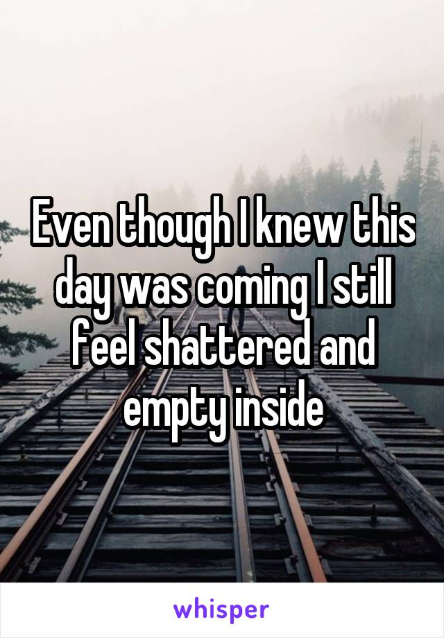 Even though I knew this day was coming I still feel shattered and empty inside