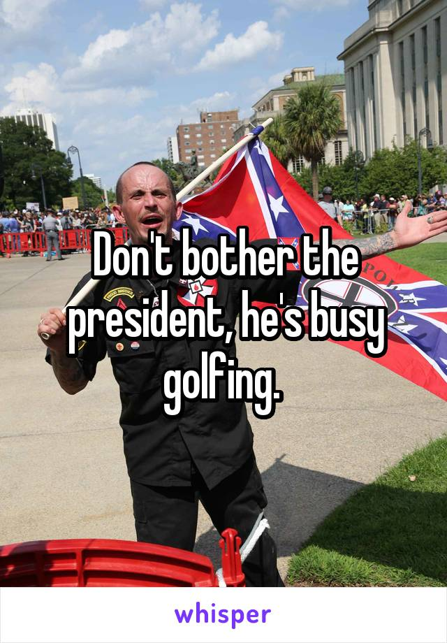 Don't bother the president, he's busy golfing.