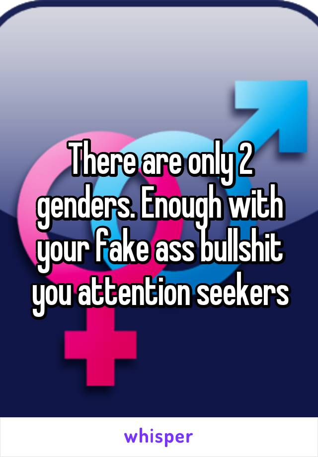 There are only 2 genders. Enough with your fake ass bullshit you attention seekers