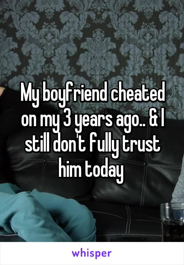 My boyfriend cheated on my 3 years ago.. & I still don't fully trust him today