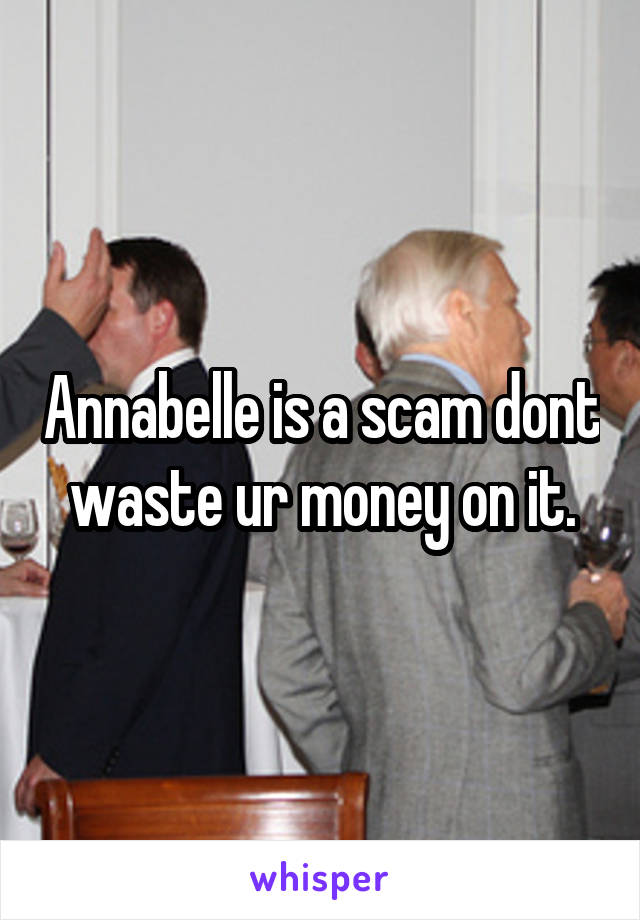 Annabelle is a scam dont waste ur money on it.