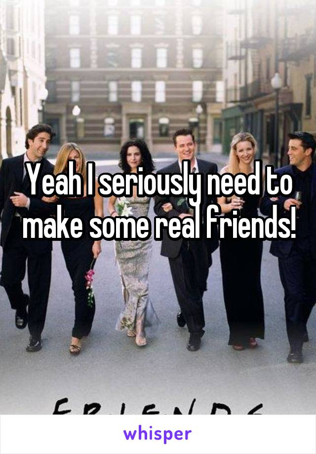 Yeah I seriously need to make some real friends!