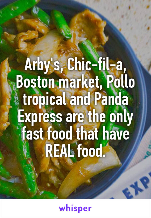 Arby's, Chic-fil-a, Boston market, Pollo tropical and Panda Express are the only fast food that have REAL food.