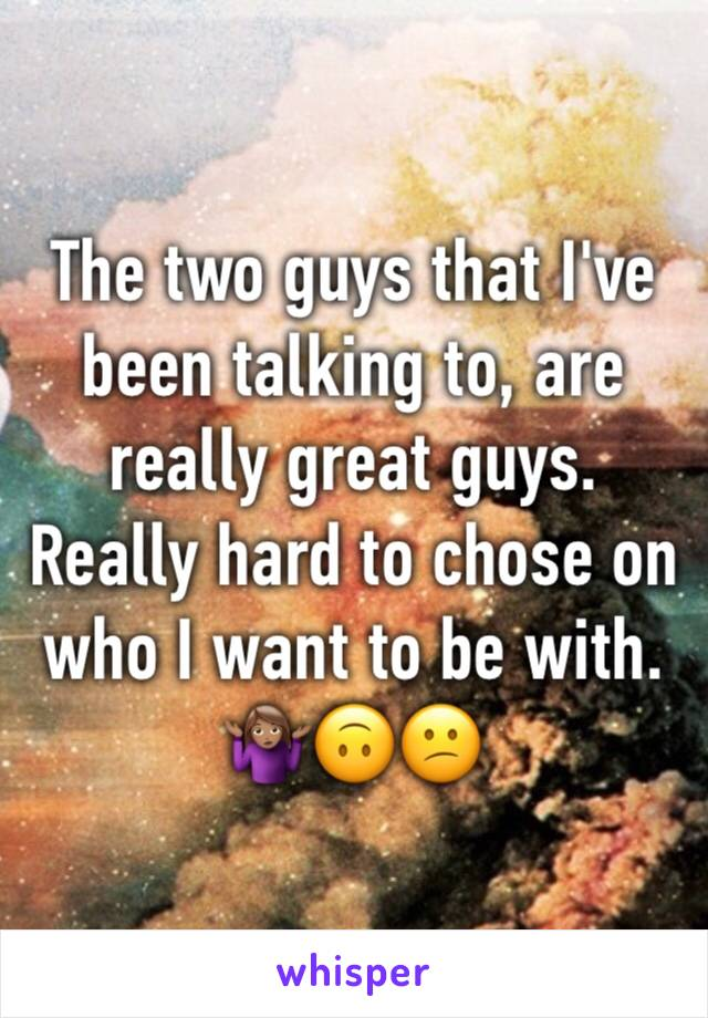 The two guys that I've been talking to, are really great guys. Really hard to chose on who I want to be with. 🤷🏽♀️🙃😕
