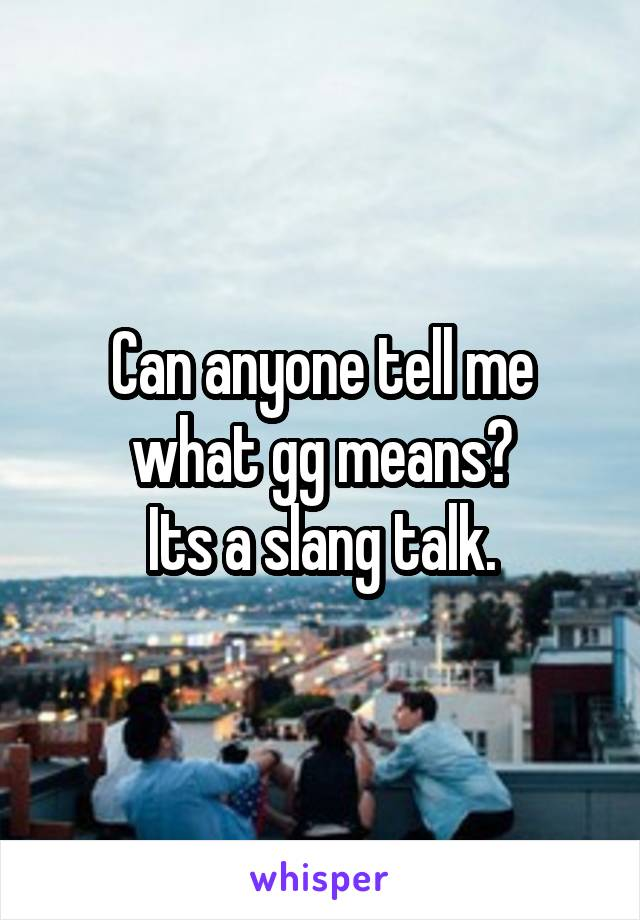 Can anyone tell me what gg means? Its a slang talk.