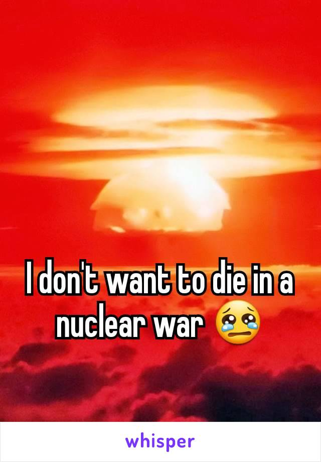 I don't want to die in a nuclear war 😢