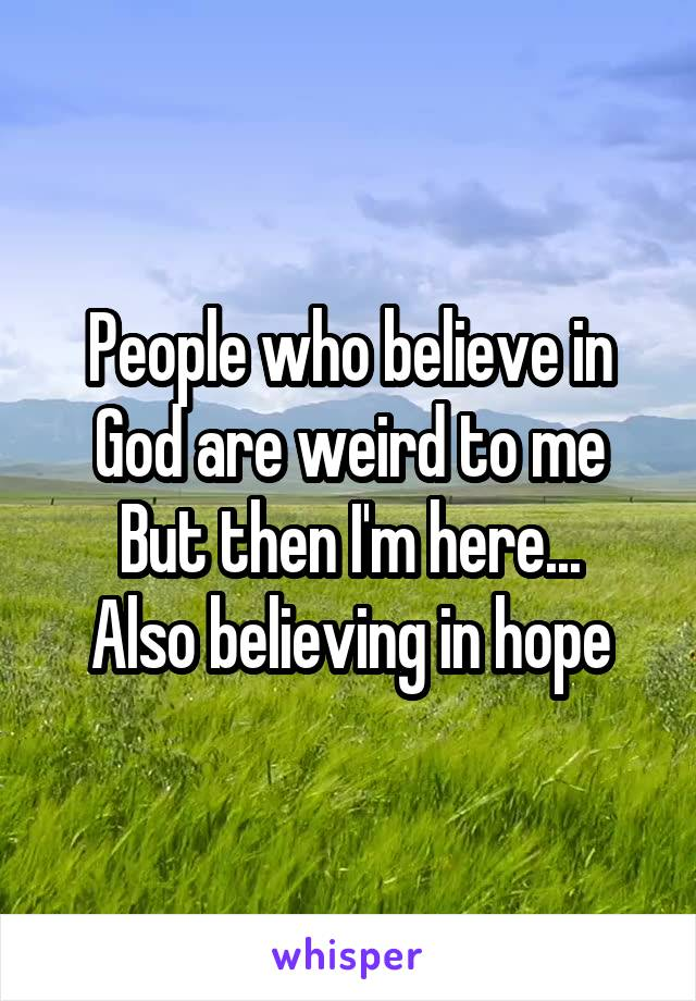 People who believe in God are weird to me But then I'm here... Also believing in hope