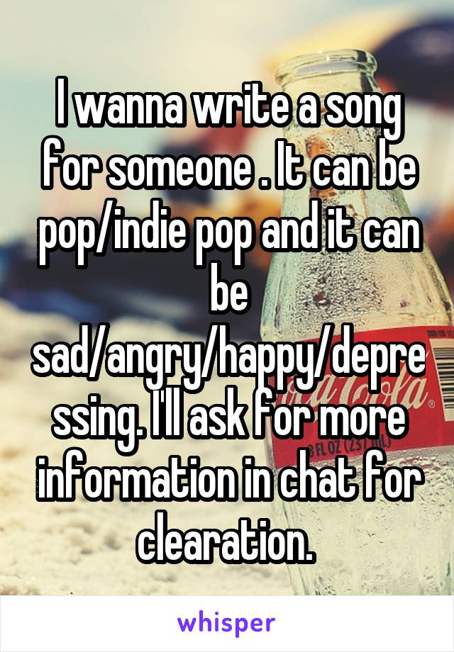 I wanna write a song for someone . It can be pop/indie pop and it can be sad/angry/happy/depressing. I'll ask for more information in chat for clearation.