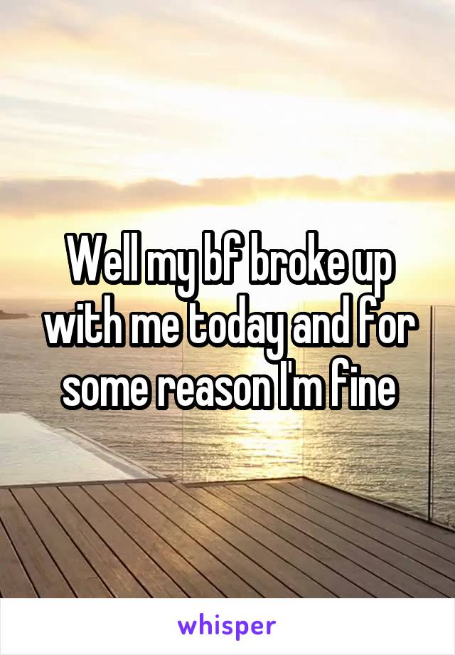 Well my bf broke up with me today and for some reason I'm fine