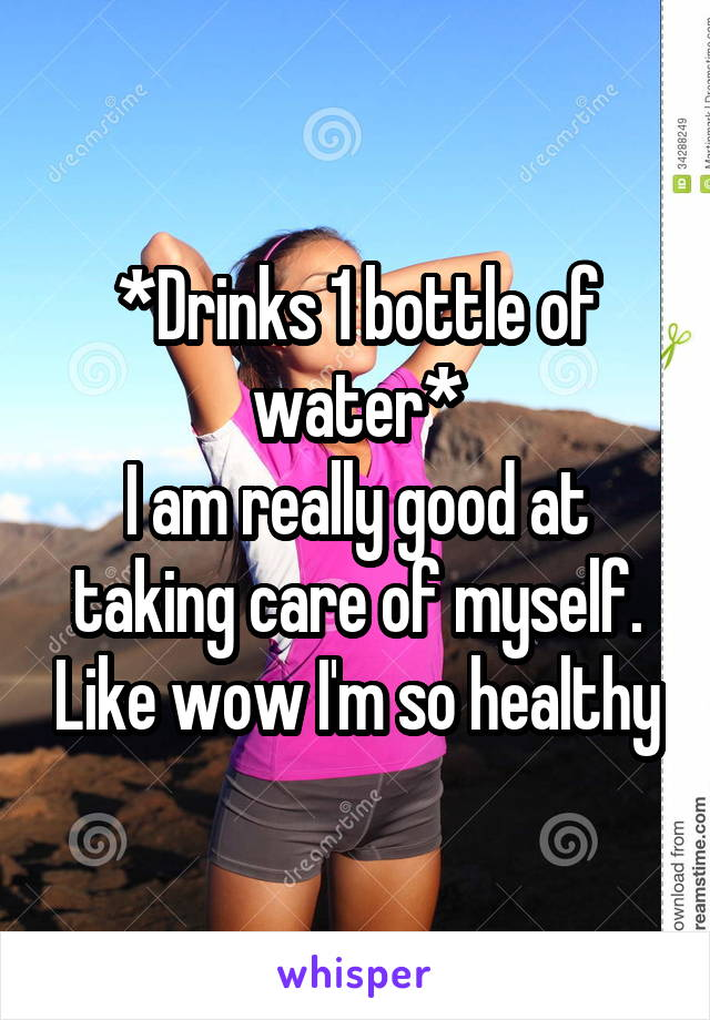 *Drinks 1 bottle of water* I am really good at taking care of myself. Like wow I'm so healthy