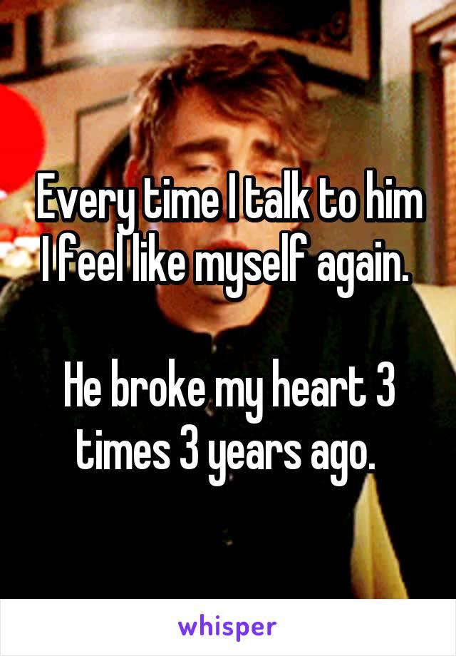 Every time I talk to him I feel like myself again.   He broke my heart 3 times 3 years ago.