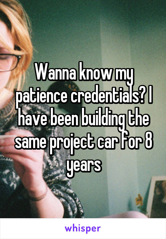 Wanna know my patience credentials? I have been building the same project car for 8 years