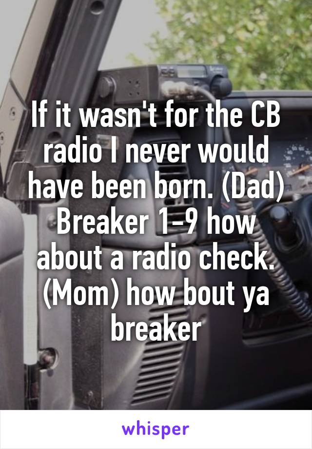 If it wasn't for the CB radio I never would have been born. (Dad) Breaker 1-9 how about a radio check. (Mom) how bout ya breaker