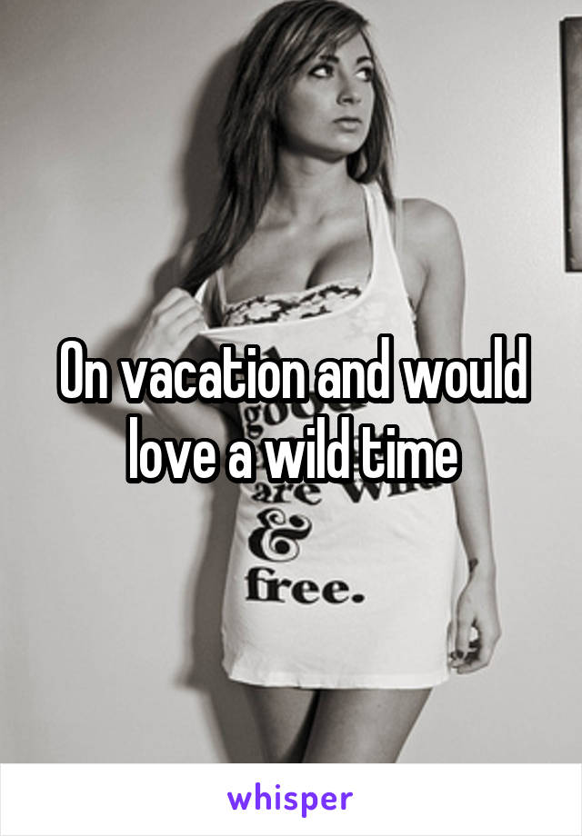On vacation and would love a wild time