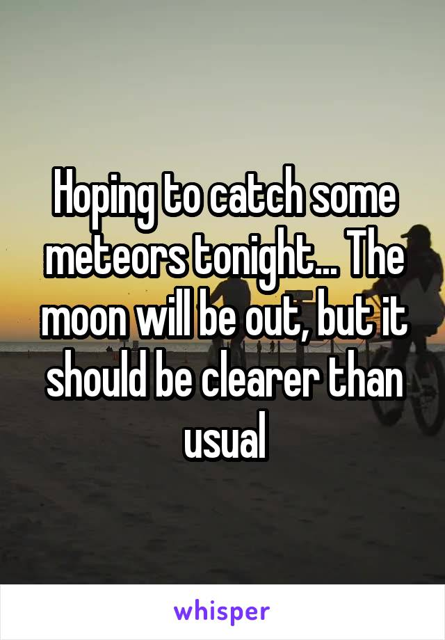 Hoping to catch some meteors tonight... The moon will be out, but it should be clearer than usual