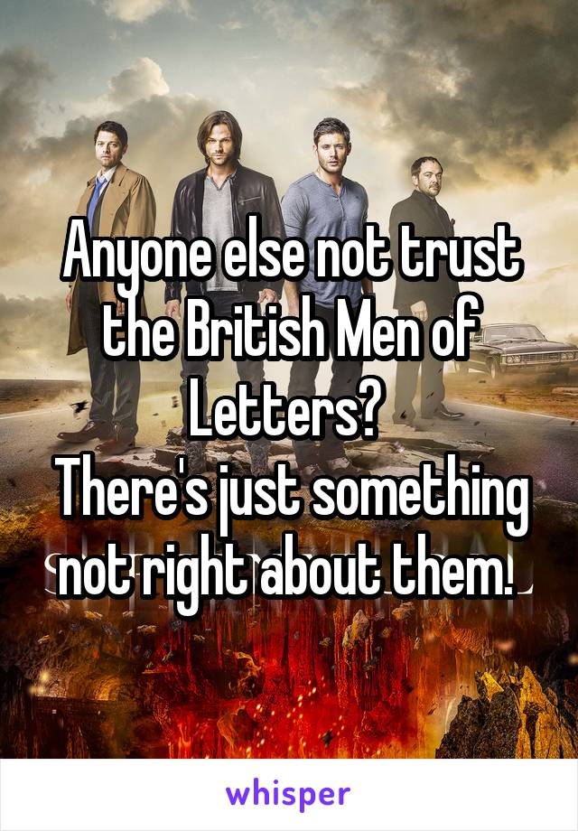 Anyone else not trust the British Men of Letters?  There's just something not right about them.