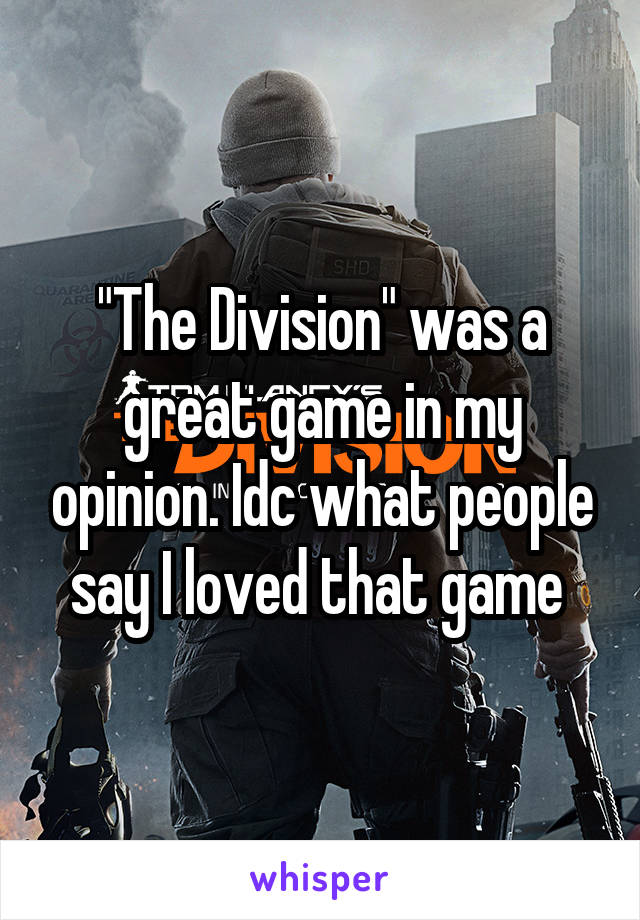 """""""The Division"""" was a great game in my opinion. Idc what people say I loved that game"""