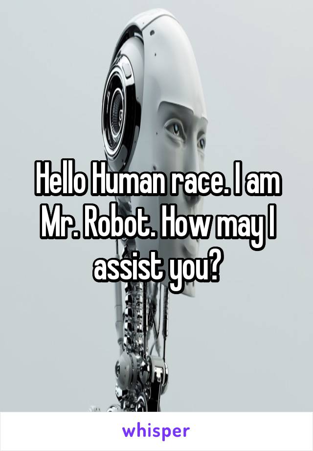 Hello Human race. I am Mr. Robot. How may I assist you?