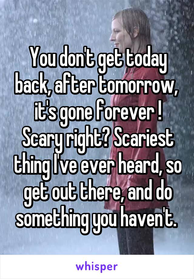 You don't get today back, after tomorrow,  it's gone forever ! Scary right? Scariest thing I've ever heard, so get out there, and do something you haven't.