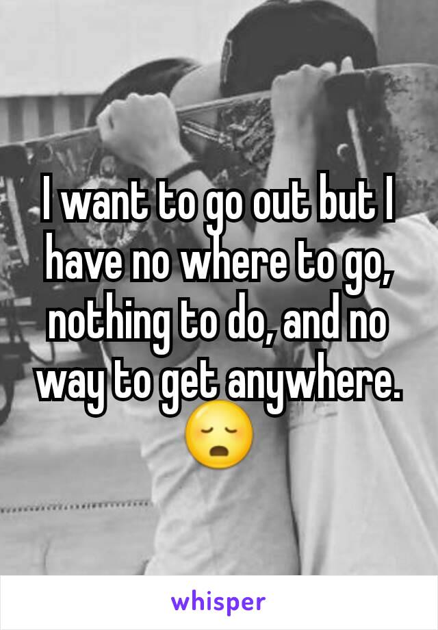 I want to go out but I have no where to go, nothing to do, and no way to get anywhere. 😳