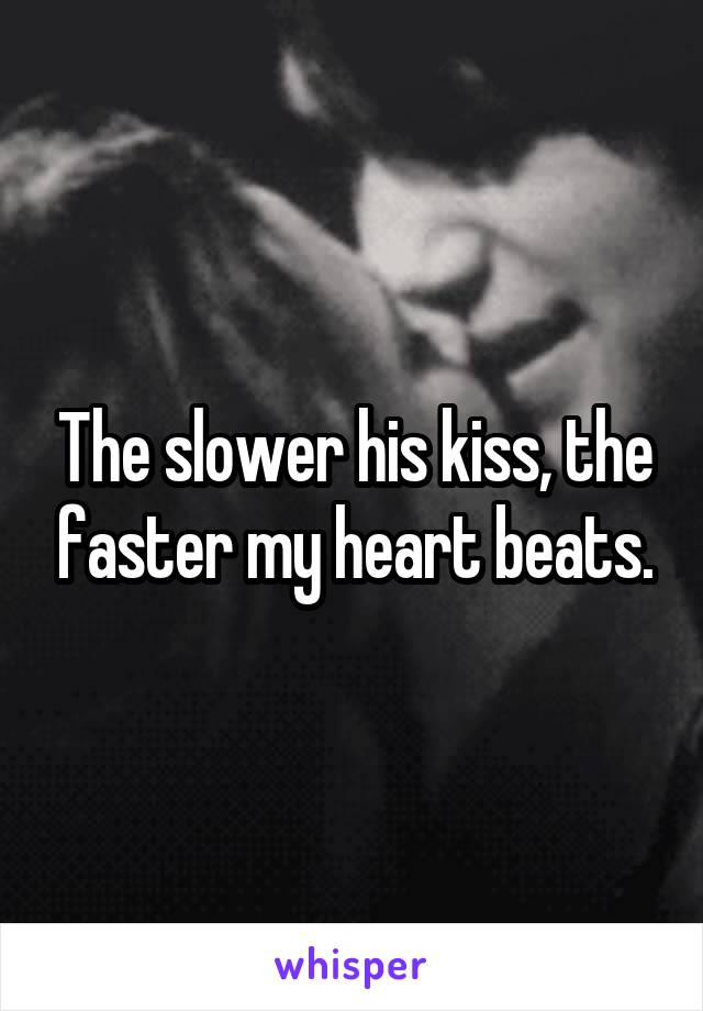The slower his kiss, the faster my heart beats.