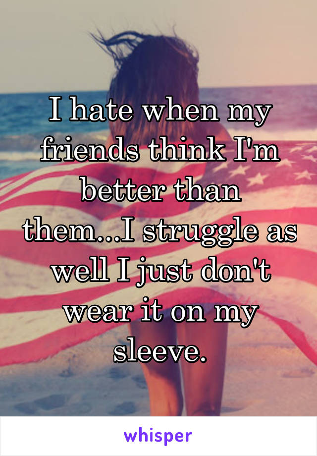 I hate when my friends think I'm better than them...I struggle as well I just don't wear it on my sleeve.